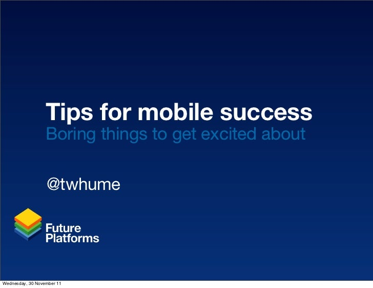 Tips for mobile success                  Boring things to get excited about                  @twhumeWednesday, 30 November...