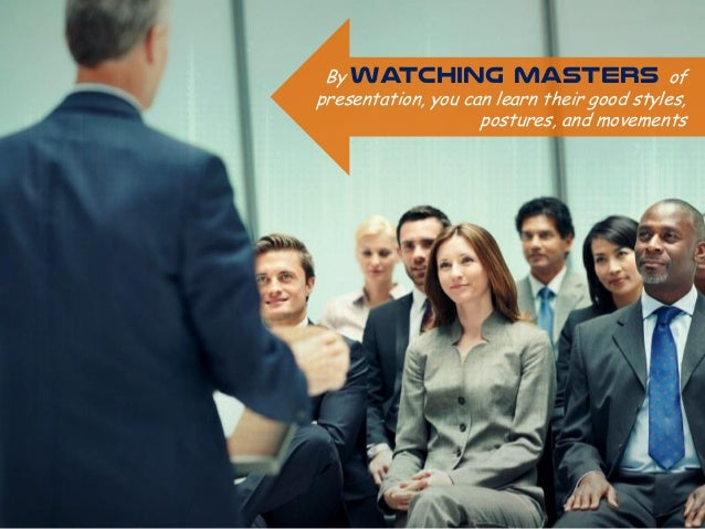 By watching masters of presentation, you can learn their good styles, postures, and movements