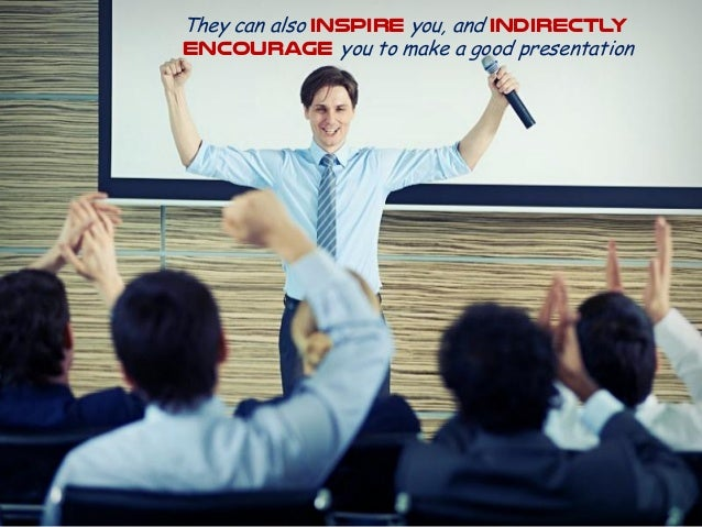 They can also inspire you, and indirectly encourage you to make a good presentation