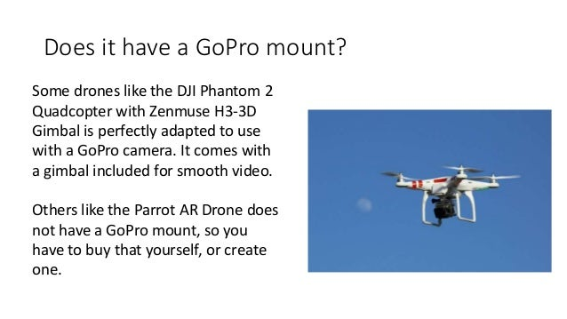 Does it have a GoPro mount? Some drones like the DJI Phantom 2 Quadcopter with Zenmuse H3-3D Gimbal is perfectly adapted t...