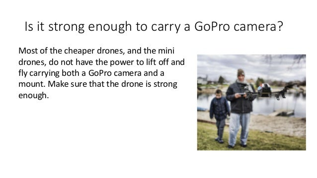 Is it strong enough to carry a GoPro camera? Most of the cheaper drones, and the mini drones, do not have the power to lif...