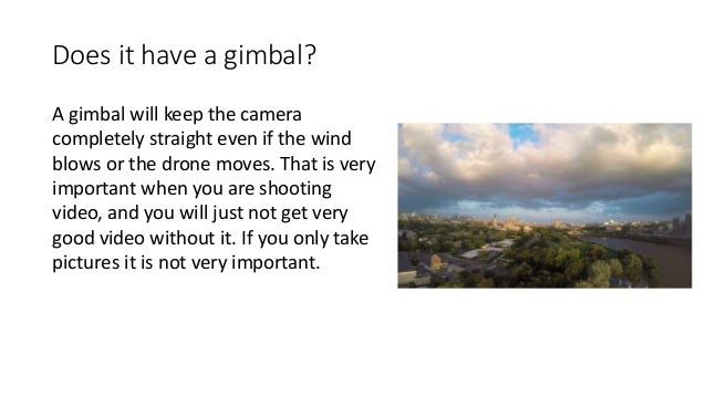 Does it have a gimbal? A gimbal will keep the camera completely straight even if the wind blows or the drone moves. That i...