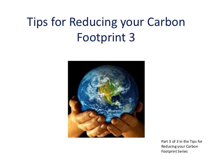 Tips for Reducing your Carbon          Footprint 3                        Part 3 of 3 in the Tips for                     ...