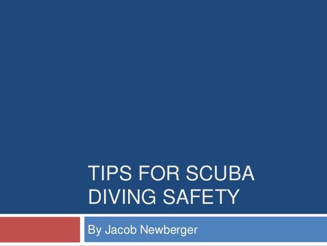TIPS FOR SCUBA DIVING SAFETY By Jacob Newberger