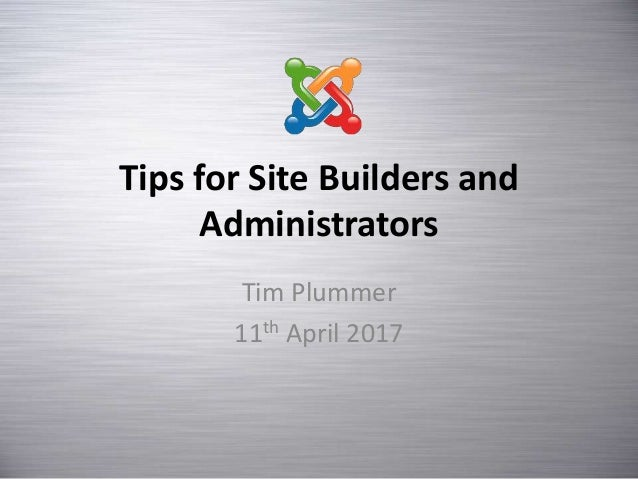 Tips for Site Builders and Administrators Tim Plummer 11th April 2017