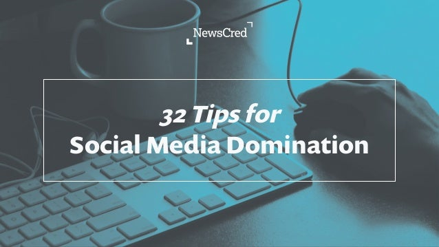 32 Tips for Social Media Domination