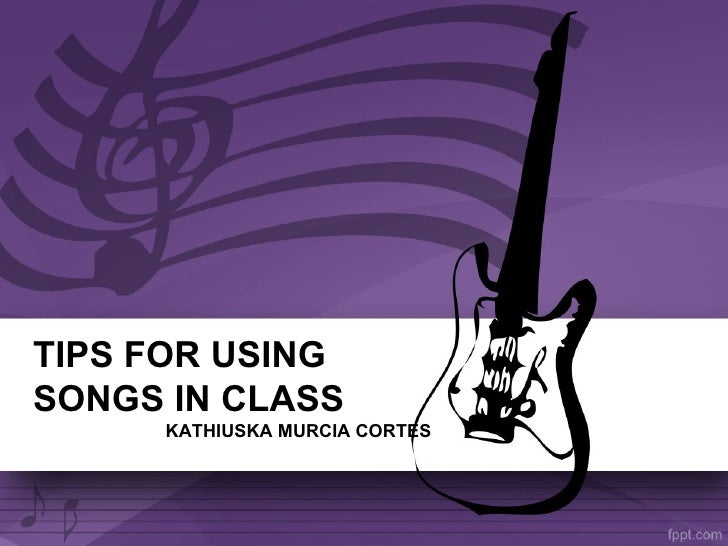 TIPS FOR USINGSONGS IN CLASS     KATHIUSKA MURCIA CORTES
