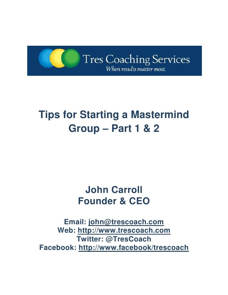 Tips for Starting a Mastermind Group – Part 1 & 2<br />John Carroll<br />Founder & CEO<br />Email: john@trescoach.com<br /...