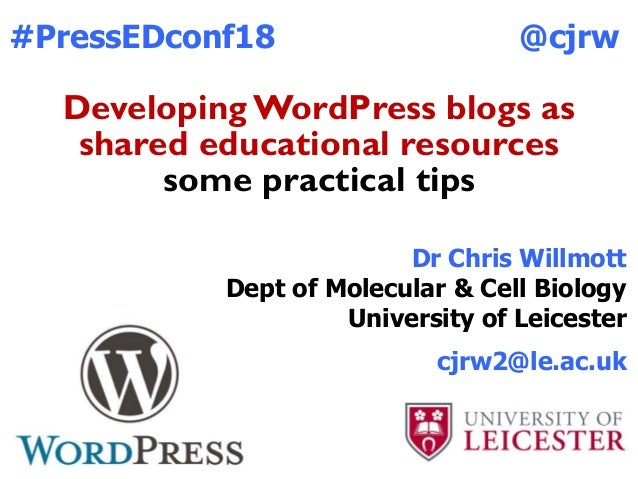 Developing WordPress blogs as shared educational resources some practical tips #PressEDconf18 Dr Chris Willmott Dept of Mo...