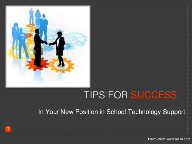 TIPS FOR SUCCESS In Your New Position in School Technology Support Photo credit: www.saasu.com 1