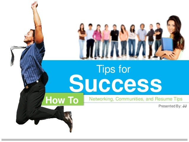 Tips for    SuccessHow To   Networking, Communities, and Resume Tips                                      Presented By: JJ