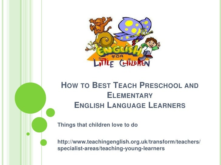 How to Best Teach Preschool and Elementary English Language Learners<br />Things that children love to do<br />http://www....