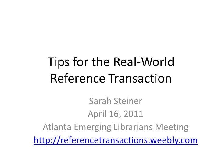 Tips for the Real World Reference Transaction<br />Sarah Steiner<br />April 16, 2011<br />Atlanta Emerging Librarians Meet...
