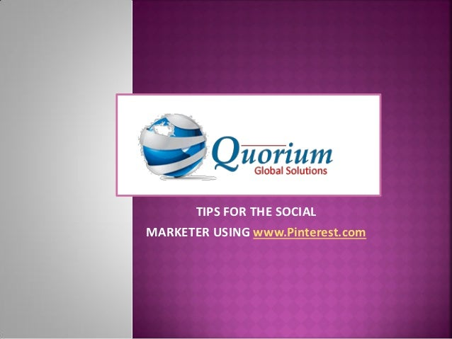 www.Quorium.org      TIPS FOR THE SOCIALMARKETER USING www.Pinterest.com
