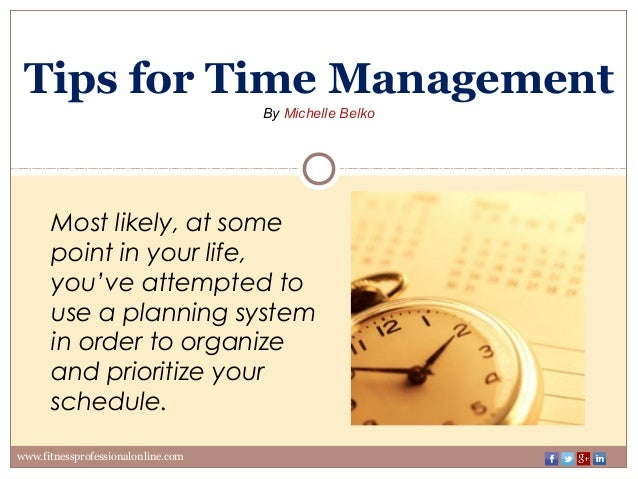 Tips for Time Management ByMichelleBelko www.fitnessprofessionalonline.com Most likely, at some point in your life, you'...