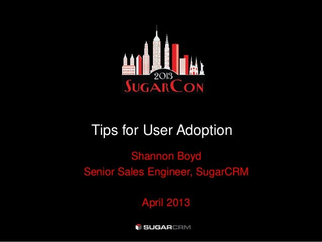 Tips for User Adoption         Shannon BoydSenior Sales Engineer, SugarCRM          April 2013