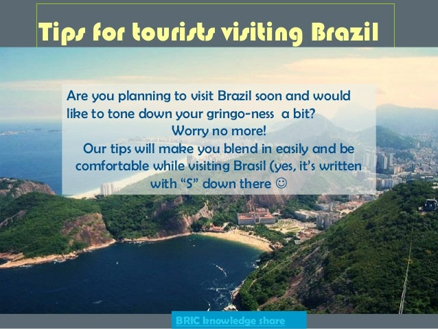 Tips for tourists visiting Brazil Are you planning to visit Brazil soon and would like to tone down your gringo-ness a bit...