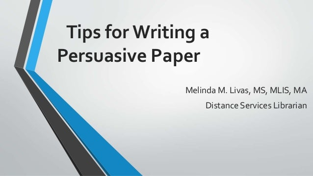 Tips for Writing a Persuasive Paper Melinda M. Livas, MS, MLIS, MA Distance Services Librarian