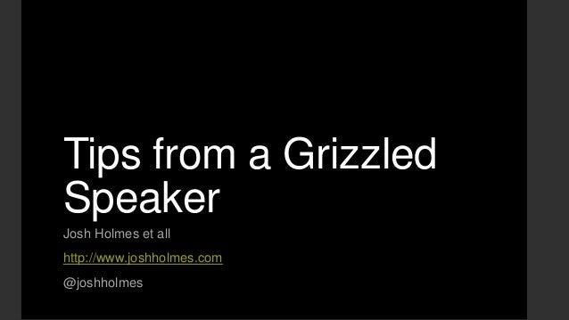 Tips from a Grizzled Speaker Josh Holmes et all http://www.joshholmes.com @joshholmes