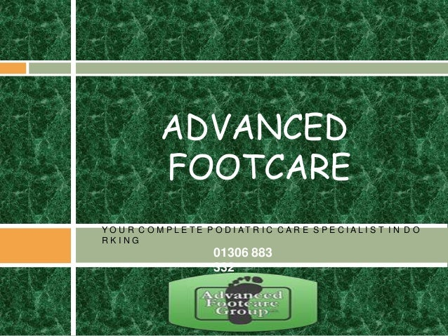 Y O U R C O M P L E T E P O D I A T R I C C A R E S P E C I A L I S T I N D O R K I N G ADVANCED FOOTCARE 01306 883 332