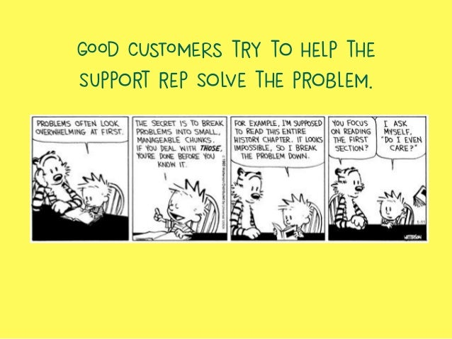GOOD CUSTOMERS try to help the support rep solve the problem.