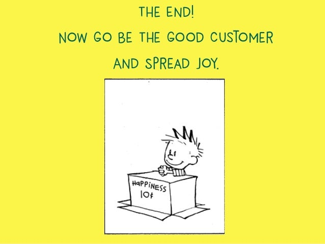 The End! Now Go Be The Good Customer And Spread Joy.