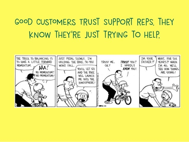 GOOD CUSTOMERS Trust support reps. they know they're just trying to help.