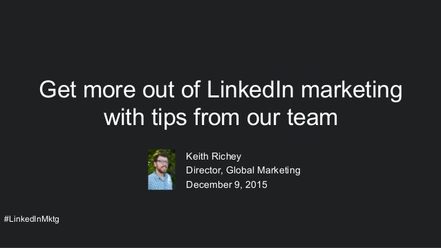 #LinkedInMktg ​ Keith Richey ​ Director, Global Marketing ​ December 9, 2015 Get more out of LinkedIn marketing with tips ...