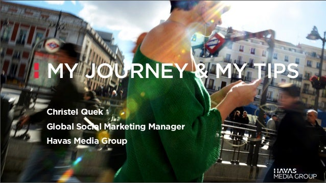 MY JOURNEY & MY TIPSChristel QuekGlobal Social Marketing ManagerHavas Media Group