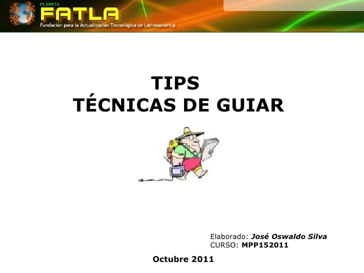 TIPS  TÉCNICAS DE GUIAR Octubre 2011 Elaborado:  José Oswaldo Silva CURSO:  MPP152011