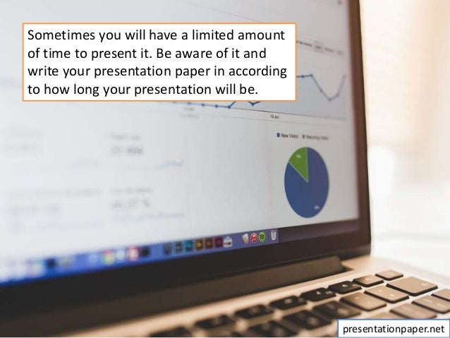 Sometimes you will have a limited amount of time to present it. Be aware of it and write your presentation paper in accord...