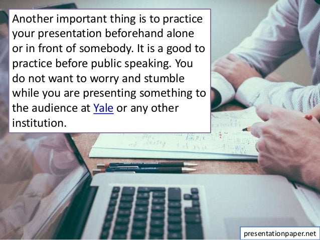 Another important thing is to practice your presentation beforehand alone or in front of somebody. It is a good to practic...