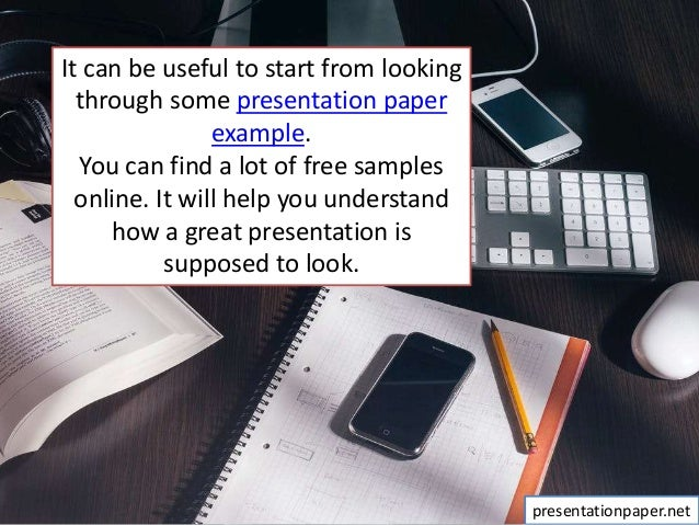 It can be useful to start from looking through some presentation paper example. You can find a lot of free samples online....