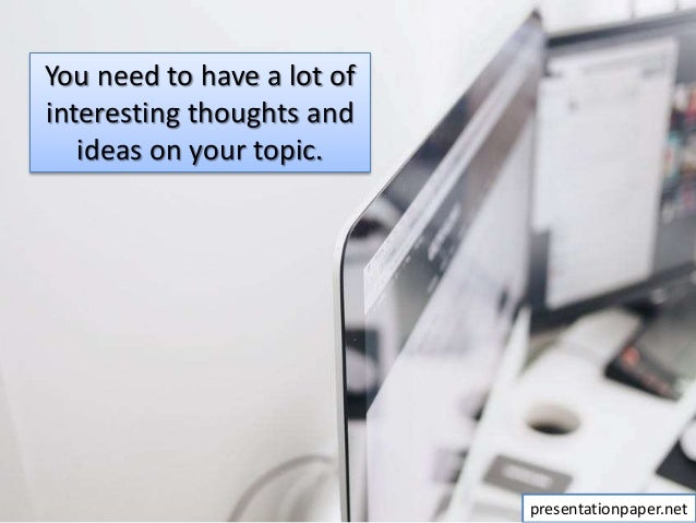 You need to have a lot of interesting thoughts and ideas on your topic. presentationpaper.net