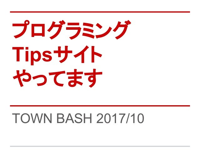 プログラミング Tipsサイト やってます TOWN BASH 2017/10