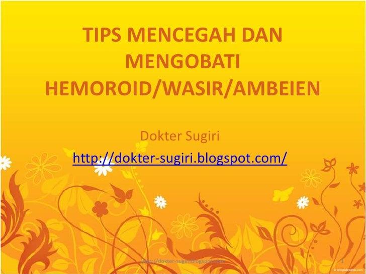 TIPS MENCEGAH DAN MENGOBATI HEMOROID/WASIR/AMBEIEN<br />DokterSugiri<br />http://dokter-sugiri.blogspot.com/<br />1<br />h...