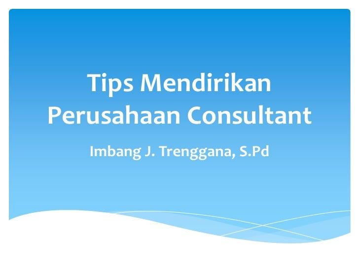 Tips MendirikanPerusahaan Consultant   Imbang J. Trenggana, S.Pd