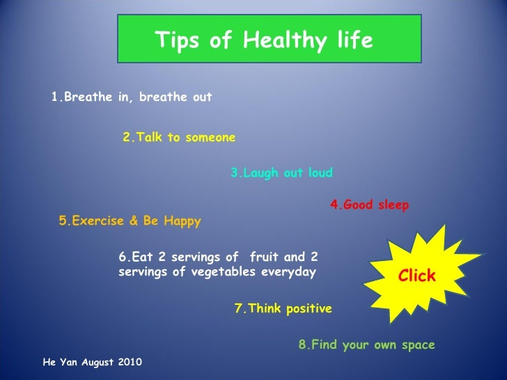 1.Breathe in, breathe out 2.Talk to someone 3.Laugh out loud 4.Good sleep 5.Exercise & Be Happy 6.Eat 2 servings of  fruit...