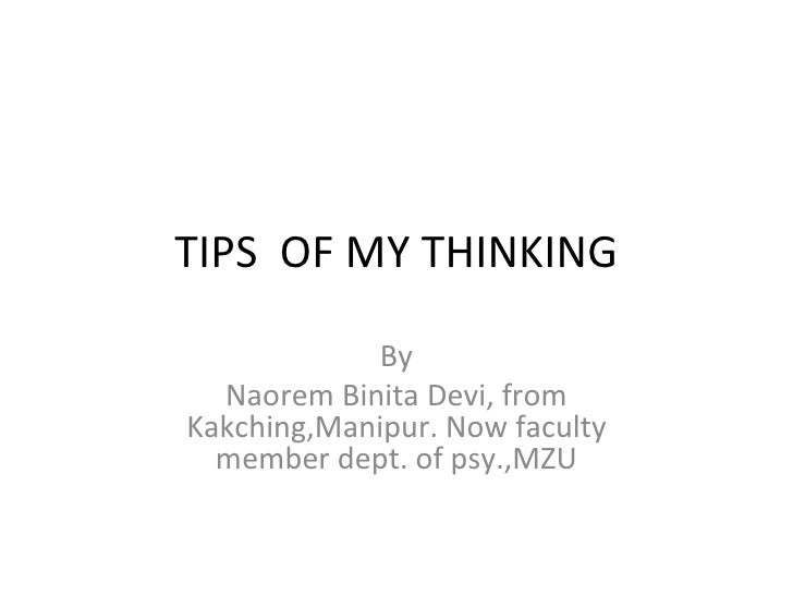 TIPS OF MY THINKING             By  Naorem Binita Devi, fromKakching,Manipur. Now faculty  member dept. of psy.,MZU