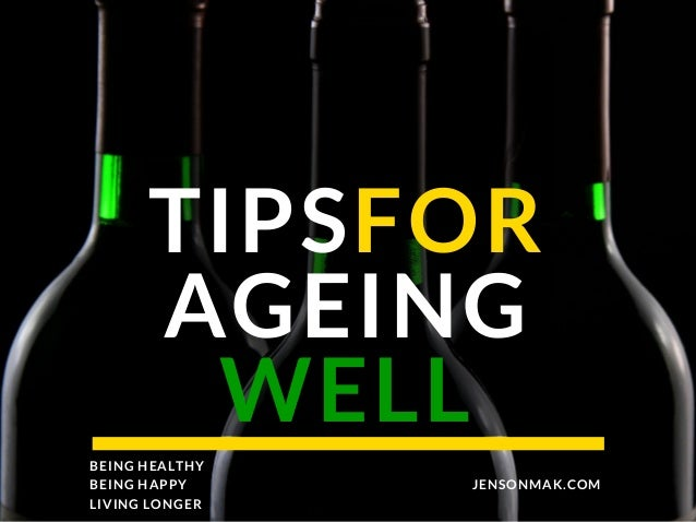TIPSFOR AGEING WELL JENSONMAK.COM BEING HEALTHY BEING HAPPY LIVING LONGER