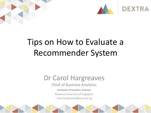 Tips on How to Evaluate a Recommender System Dr Carol Hargreaves Chief of Business Analytics Institute of Systems Science ...