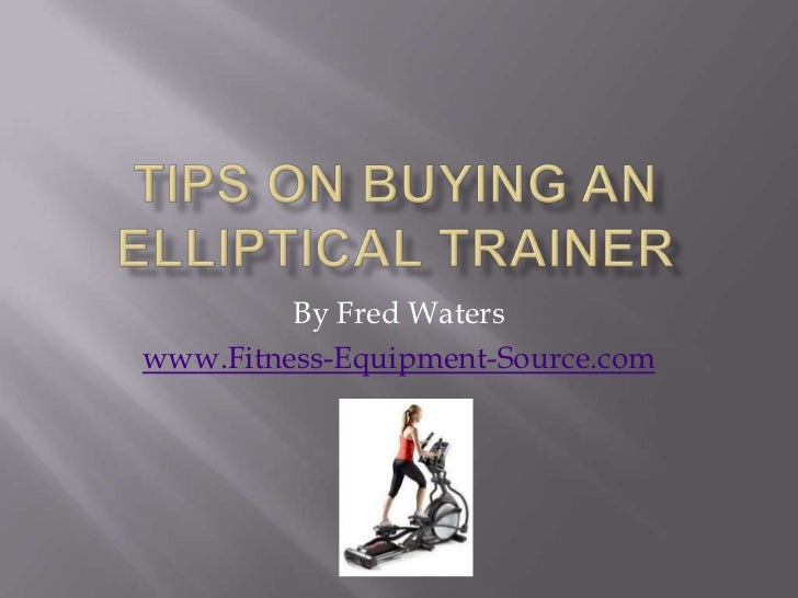 Tips on Buying an Elliptical Trainer<br />By Fred Waters<br />www.Fitness-Equipment-Source.com<br />