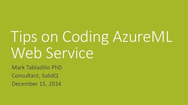 Tips on Coding AzureML  Web Service  Mark Tabladillo PhD  Consultant, SolidQ  December 15, 2014