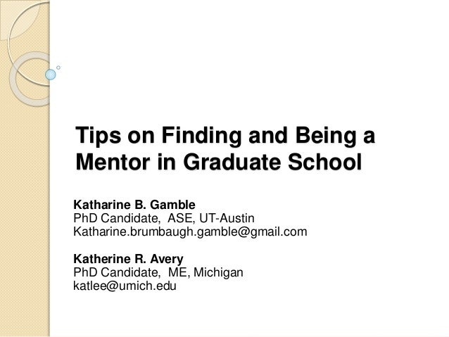 Tips on Finding and Being a  Mentor in Graduate School  Katharine B. Gamble  PhD Candidate, ASE, UT-Austin  Katharine.brum...
