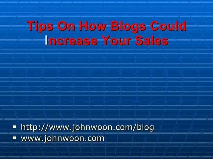 Tips On How Blogs Could Increase Your Sales  <ul><li>http://www.johnwoon.com/blog </li></ul><ul><li>www.johnwoon.com </li...