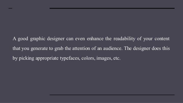 A good graphic designer can even enhance the readability of your content that you generate to grab the attention of an aud...