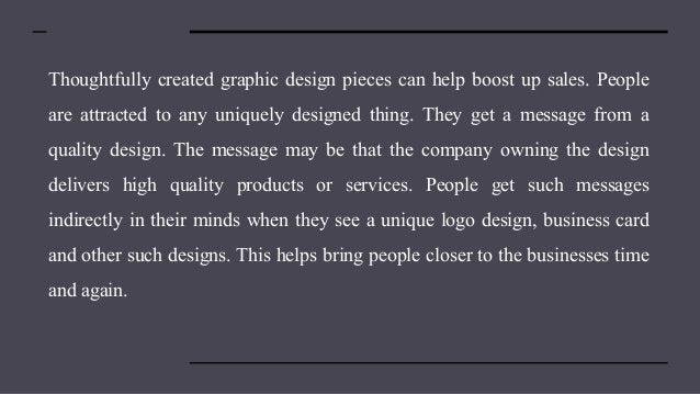 Thoughtfully created graphic design pieces can help boost up sales. People are attracted to any uniquely designed thing. T...