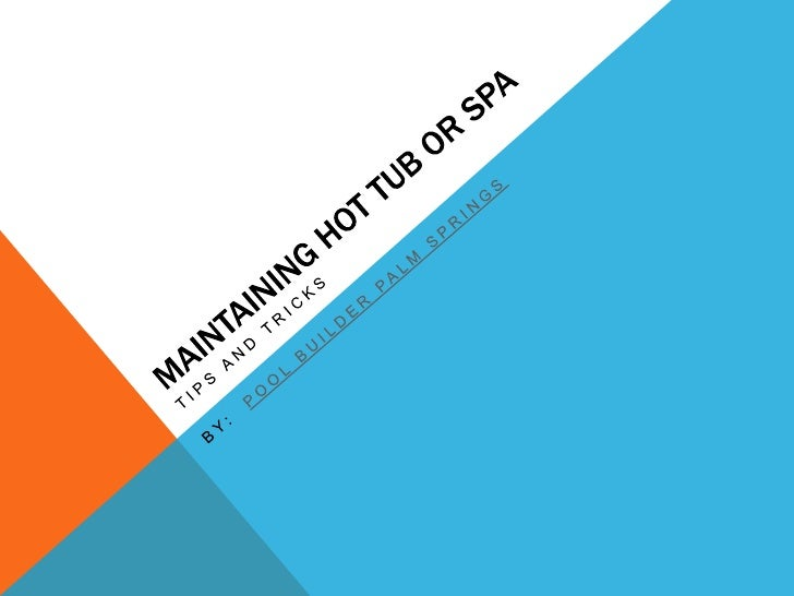 Maintaining Hot Tub or Spa<br />Tips and Tricks<br />By:  POOL BUILDER PALM SPRINGS<br />