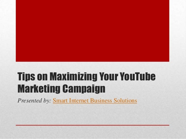 Tips on Maximizing Your YouTubeMarketing CampaignPresented by: Smart Internet Business Solutions