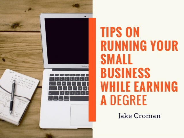 TIPS ON RUNNING YOUR SMALL BUSINESS WHILE EARNING A DEGREE Jake Croman